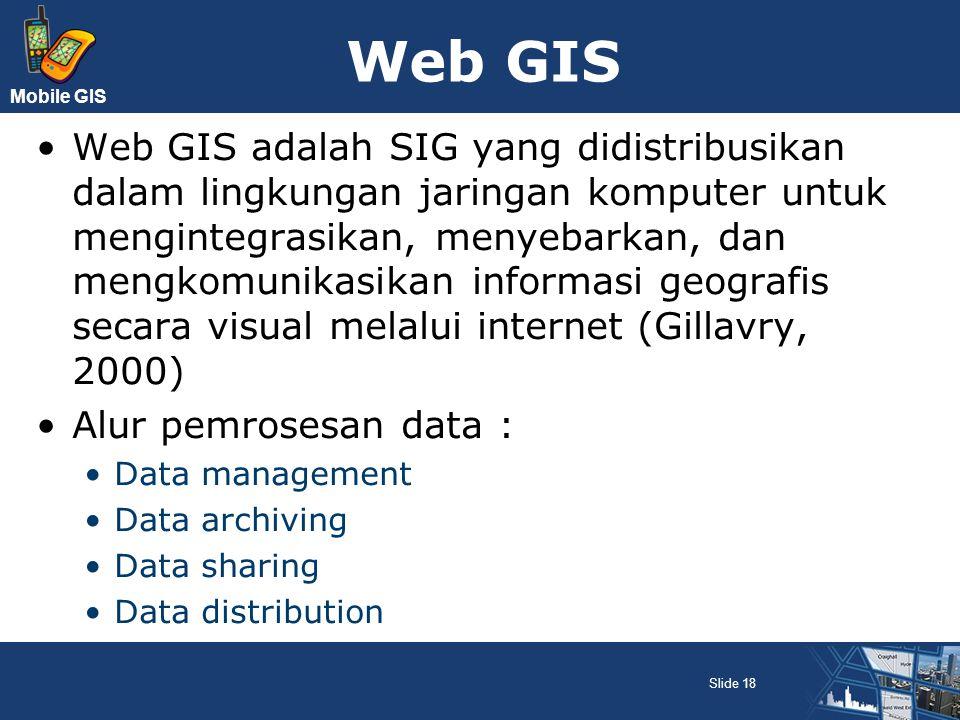 Mobile GIS Web GIS Web GIS adalah SIG yang didistribusikan dalam lingkungan jaringan komputer untuk mengintegrasikan, menyebarkan, dan mengkomunikasik