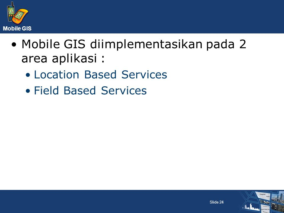 Mobile GIS Mobile GIS diimplementasikan pada 2 area aplikasi : Location Based Services Field Based Services Slide 24