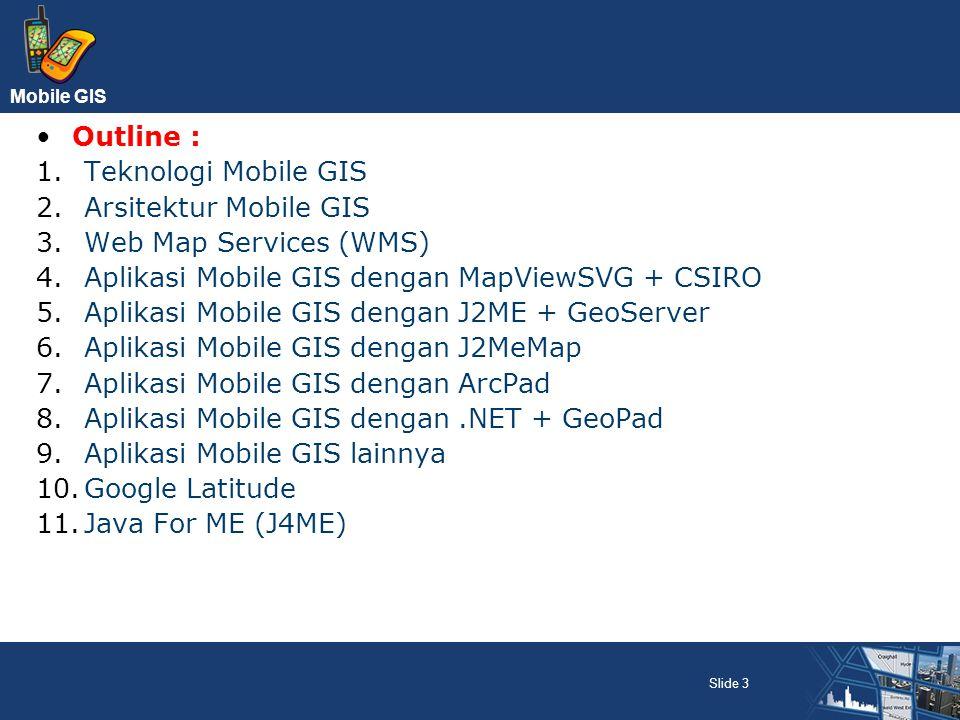 Mobile GIS Slide 3 Outline : 1.Teknologi Mobile GIS 2.Arsitektur Mobile GIS 3.Web Map Services (WMS) 4.Aplikasi Mobile GIS dengan MapViewSVG + CSIRO 5