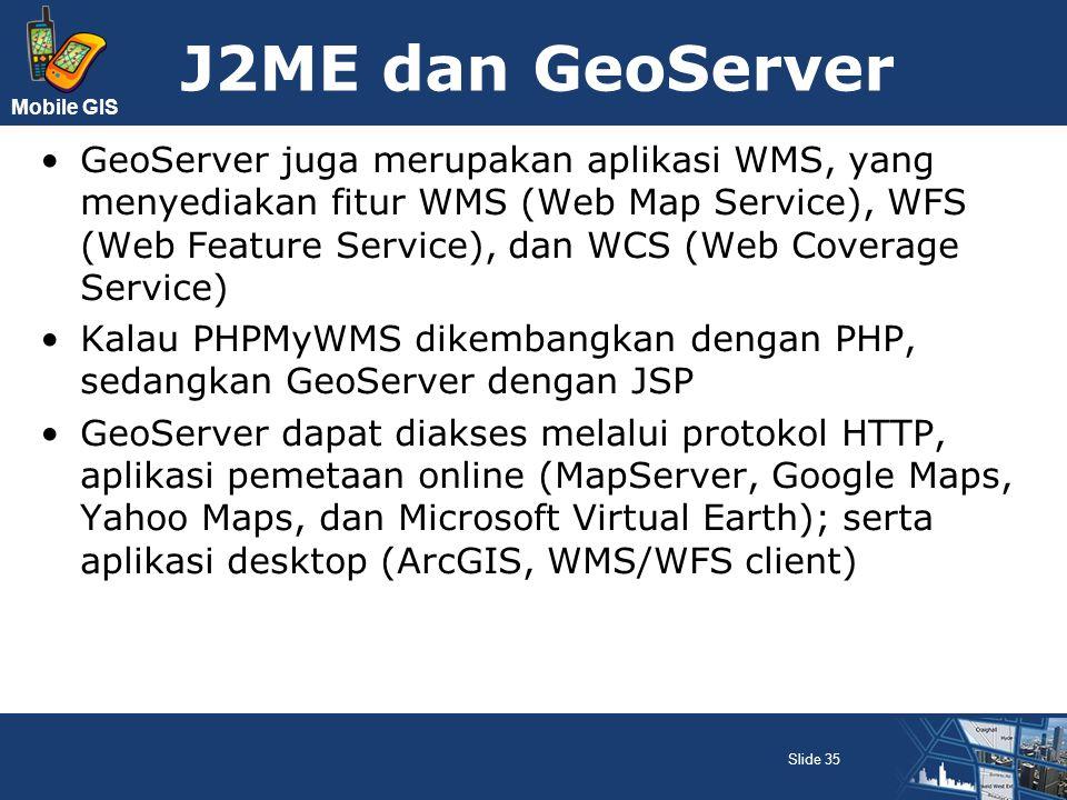 Mobile GIS J2ME dan GeoServer GeoServer juga merupakan aplikasi WMS, yang menyediakan fitur WMS (Web Map Service), WFS (Web Feature Service), dan WCS