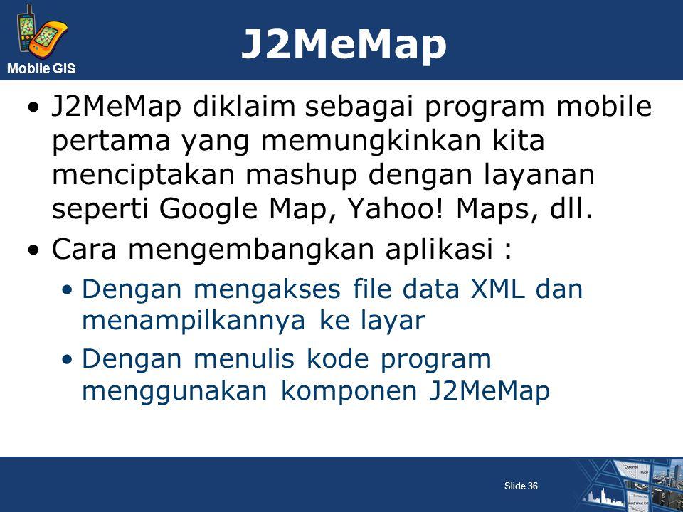 Mobile GIS J2MeMap J2MeMap diklaim sebagai program mobile pertama yang memungkinkan kita menciptakan mashup dengan layanan seperti Google Map, Yahoo!