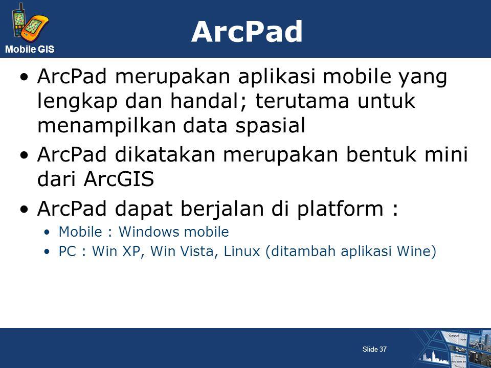 Mobile GIS ArcPad ArcPad merupakan aplikasi mobile yang lengkap dan handal; terutama untuk menampilkan data spasial ArcPad dikatakan merupakan bentuk