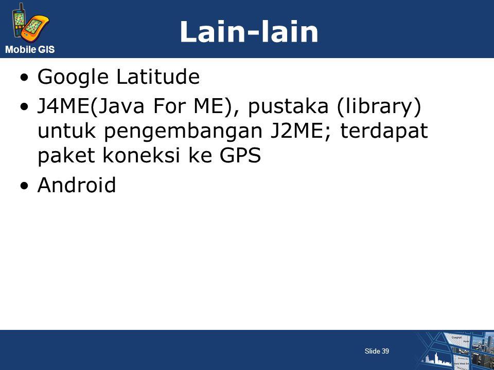 Mobile GIS Lain-lain Google Latitude J4ME(Java For ME), pustaka (library) untuk pengembangan J2ME; terdapat paket koneksi ke GPS Android Slide 39