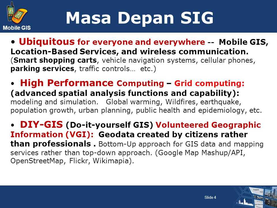 Mobile GIS Field-based GIS Teknologi HW : Pocket PC, PDA, Tablet PC SW : Mobile GIS/GPS (ArcPad, MapXtend, Intelliwhere, Onsite) Programming tools : Java, VB,.NET framework Komunikasi : WiFi, seluler GPS : eksternal Aplikasi Pemantauan lingkungan dan SDA Penelitian ekologi Pemeliharaan utilitas (gas, air, listrik) Pengelolaan aset (tanah, lahan) Manajemen bencana Slide 25