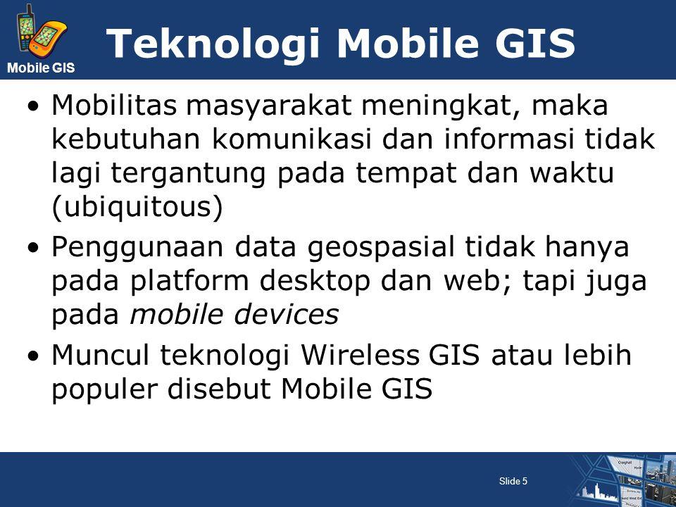Mobile GIS Terdapat 2 layanan utama SIG : Geodata services; layanan data geografis Geoprocessing services; layanan pemrosesan data geografis Berdasarkan teknologinya, SIG dikelompokkan menjadi 3 : Desktop GIS Web GIS Mobile GIS Slide 16