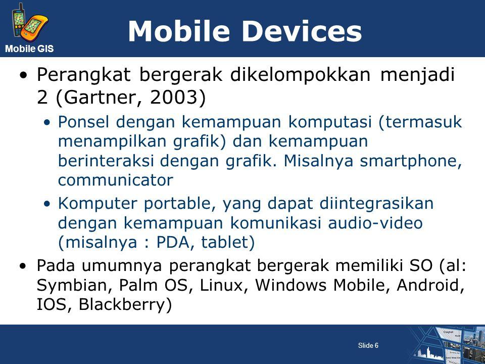 Mobile GIS Mobile Devices Perangkat bergerak dikelompokkan menjadi 2 (Gartner, 2003) Ponsel dengan kemampuan komputasi (termasuk menampilkan grafik) d