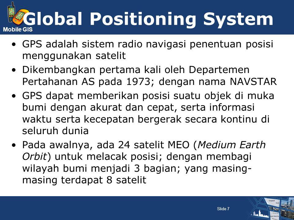 Mobile GIS Saat ini, bumi dibagi menjadi 6 bagian dengan 4 satelit melayani per wilayah Satelit MEO mengorbit pada ketinggian rata-rata 20.200 km dari permukaan bumi; posisi orbit kadang berubah Di Indonesia, umumnya 6-9 satelit GPS dapat ditangkap dengan sudut elevasi 10 Sistem yang serupa GPS adalah GLONASS Rusia, Galileo Uni Eropa, IRNSS India Slide 8