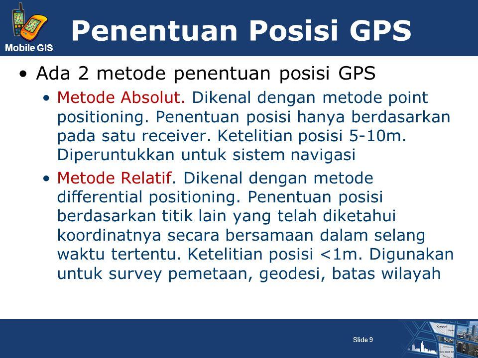 Mobile GIS Assisted GPS A-GPS adalah teknologi GPS yang menggunakan server bantu (mobile location server) untuk mempercepat waktu yang diperlukan dalam penentuan posisi objek Fungsi server untuk memberitahu receiver satelit mana yang sebaiknya dihubungi (yang terdekat dengan perangkat), tanpa harus mendeteksi seluruh satelit Digunakan algoritma TTFF-Time To First Fix A-GPS sangat bergantung pada coverage layanan jaringan selular Slide 10