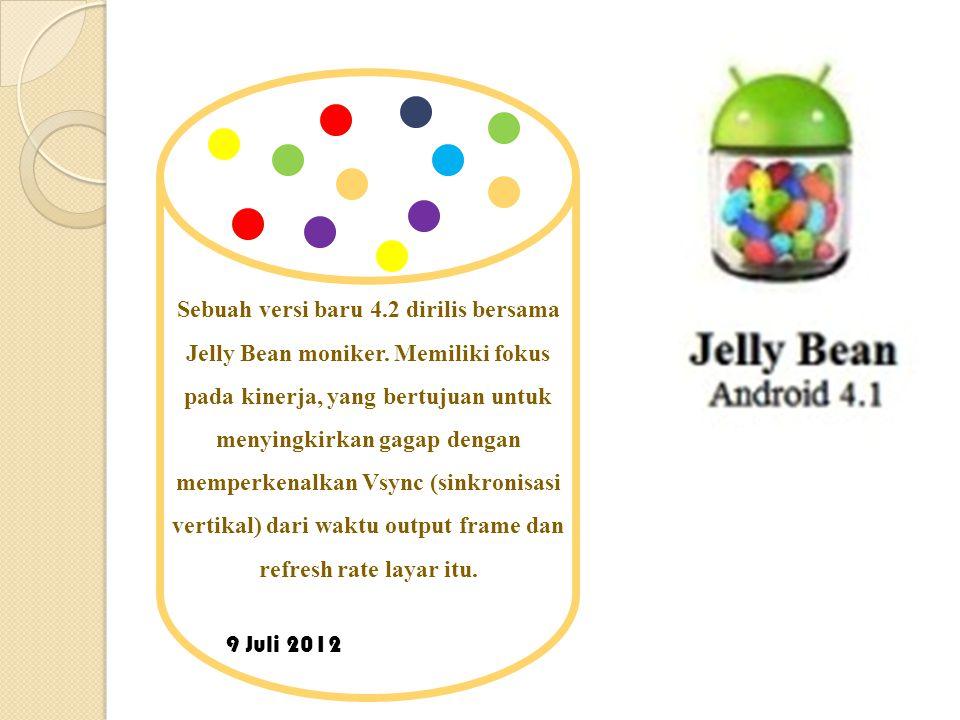 9 Juli 2012 Sebuah versi baru 4.2 dirilis bersama Jelly Bean moniker.