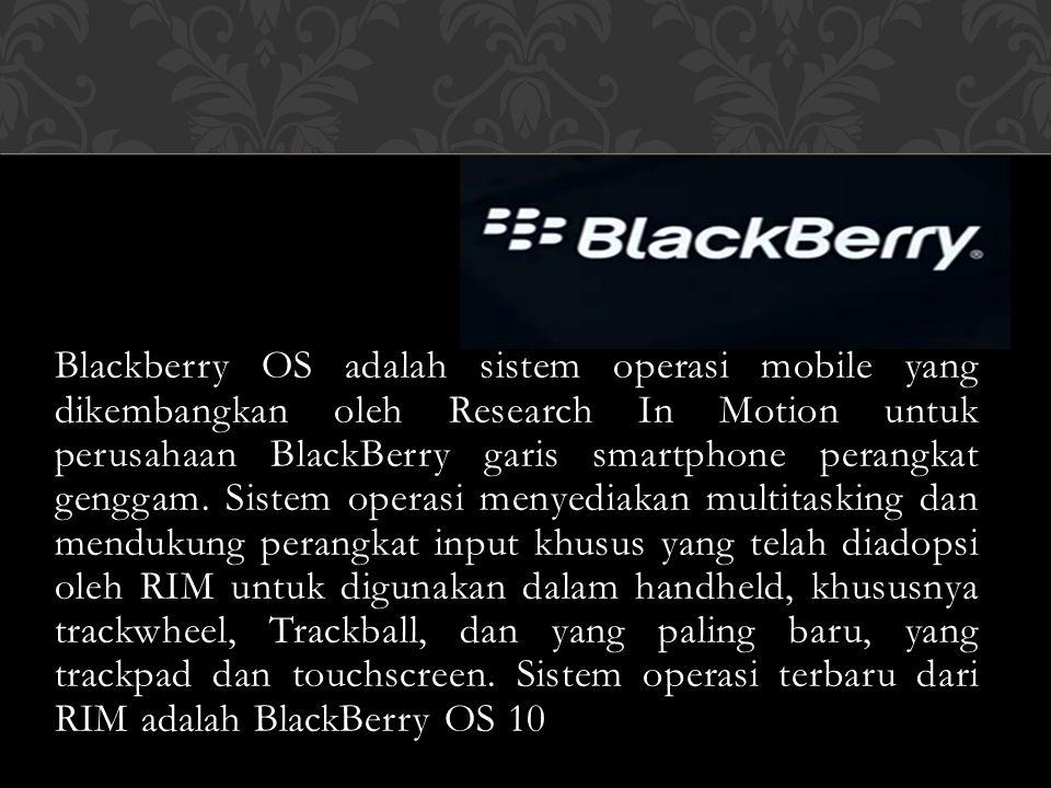 Blackberry OS adalah sistem operasi mobile yang dikembangkan oleh Research In Motion untuk perusahaan BlackBerry garis smartphone perangkat genggam.