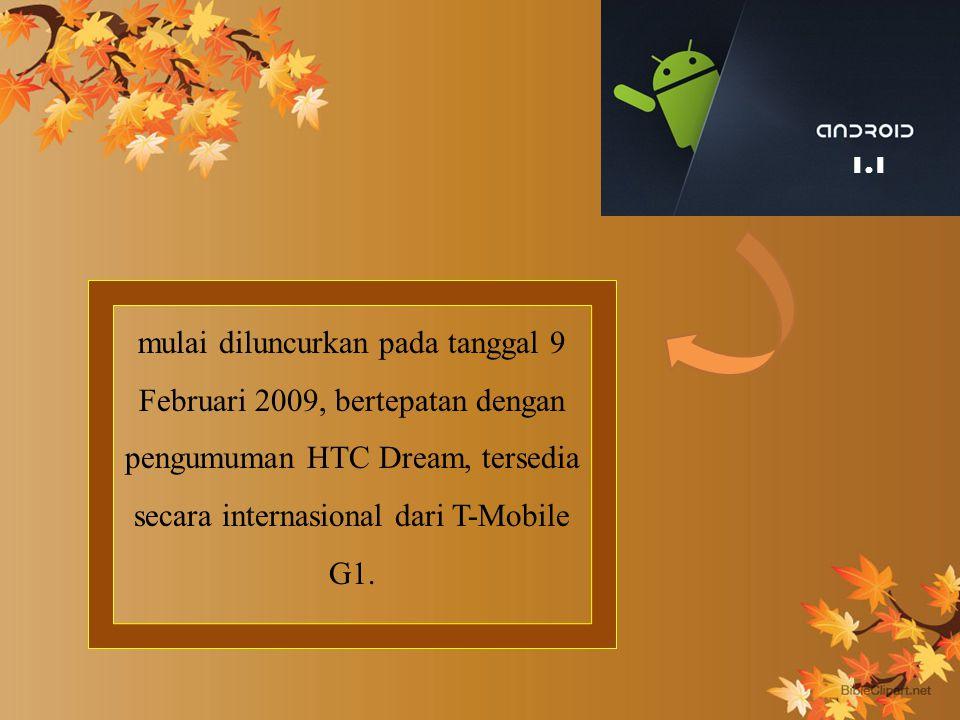 mulai diluncurkan pada tanggal 9 Februari 2009, bertepatan dengan pengumuman HTC Dream, tersedia secara internasional dari T-Mobile G1.