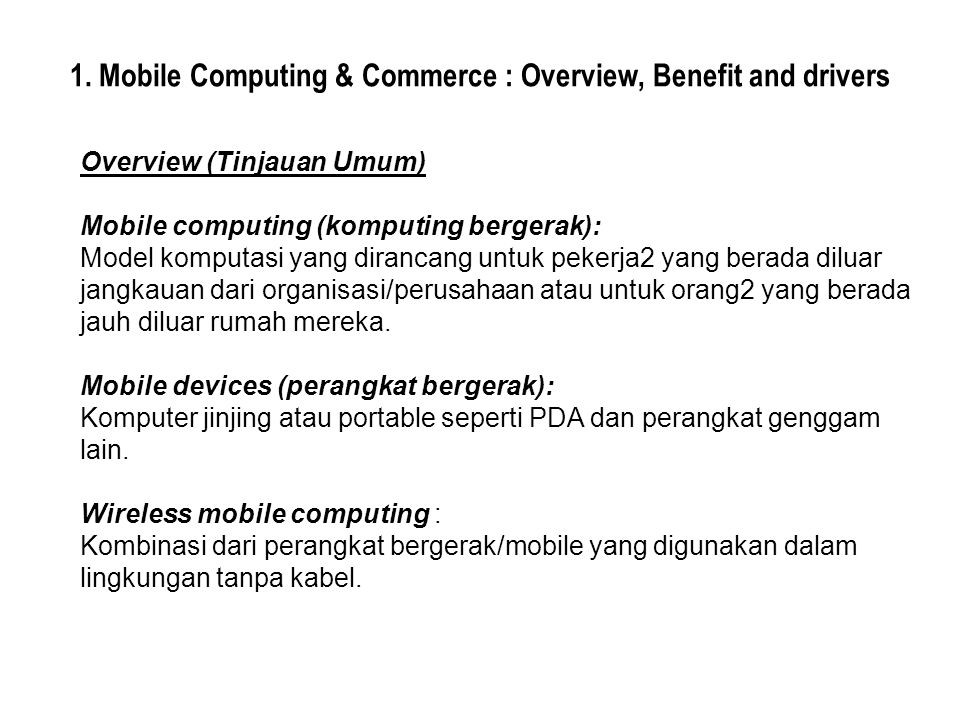 1. Mobile Computing & Commerce : Overview, Benefit and drivers Overview (Tinjauan Umum) Mobile computing (komputing bergerak): Model komputasi yang di