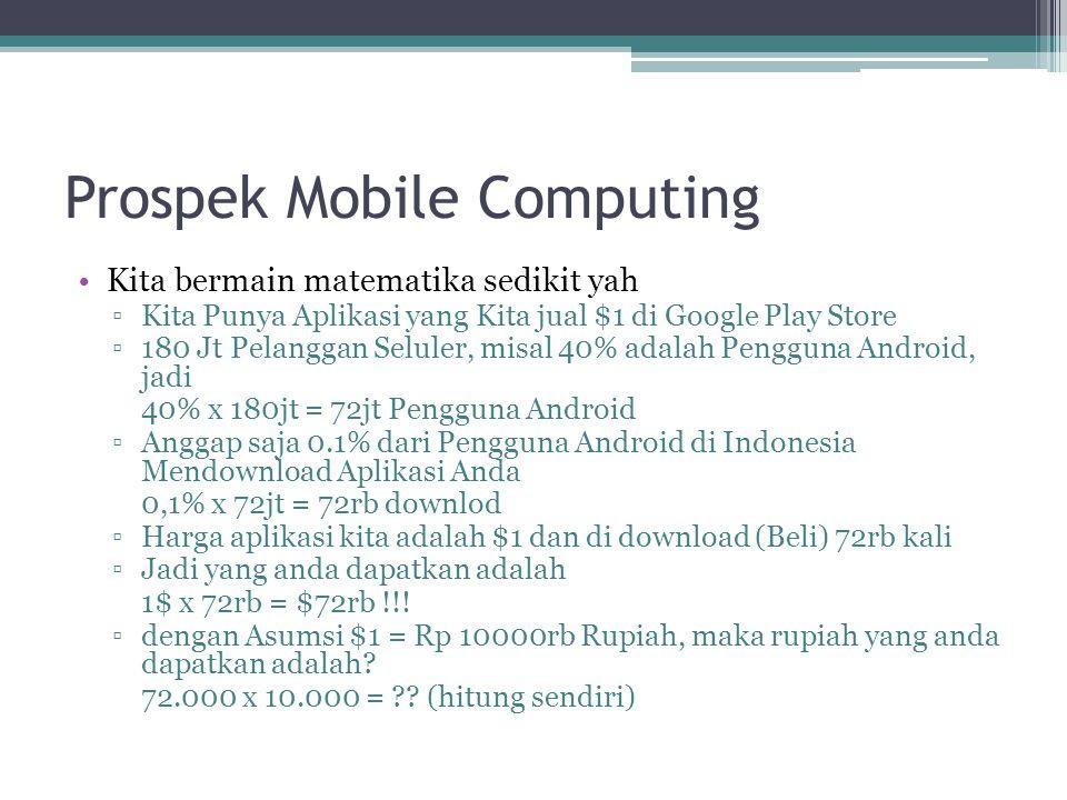 Prospek Mobile Computing Kita bermain matematika sedikit yah ▫Kita Punya Aplikasi yang Kita jual $1 di Google Play Store ▫180 Jt Pelanggan Seluler, misal 40% adalah Pengguna Android, jadi 40% x 180jt = 72jt Pengguna Android ▫Anggap saja 0.1% dari Pengguna Android di Indonesia Mendownload Aplikasi Anda 0,1% x 72jt = 72rb downlod ▫Harga aplikasi kita adalah $1 dan di download (Beli) 72rb kali ▫Jadi yang anda dapatkan adalah 1$ x 72rb = $72rb !!.