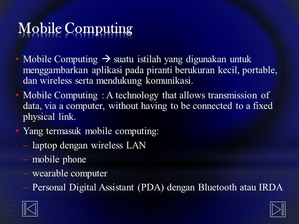 Mobile Computing  suatu istilah yang digunakan untuk menggambarkan aplikasi pada piranti berukuran kecil, portable, dan wireless serta mendukung komu