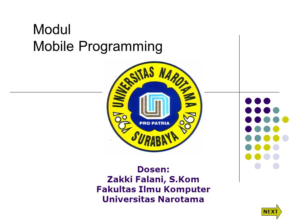 Modul Mobile Programming Dosen: Zakki Falani, S.Kom Fakultas Ilmu Komputer Universitas Narotama NEXT