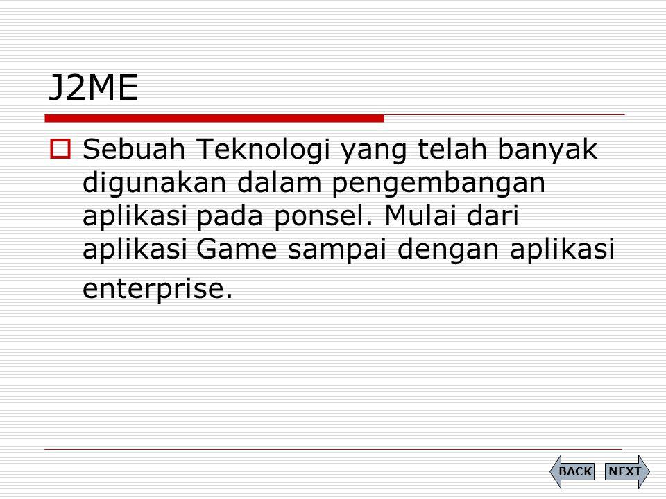 J2ME  Sebuah Teknologi yang telah banyak digunakan dalam pengembangan aplikasi pada ponsel. Mulai dari aplikasi Game sampai dengan aplikasi enterpris
