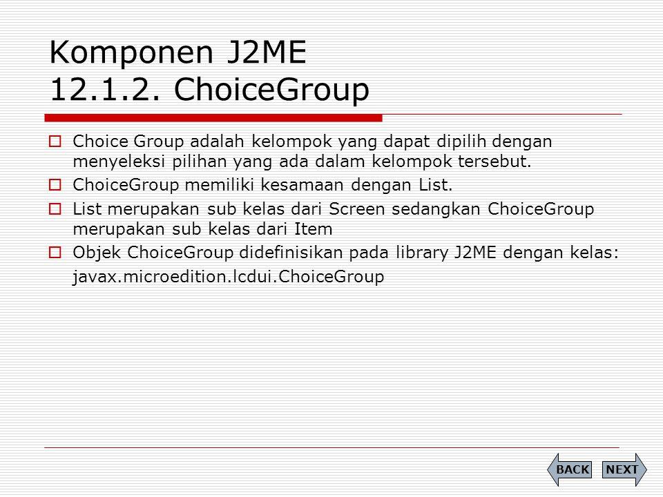 Komponen J2ME 12.1.2. ChoiceGroup  Choice Group adalah kelompok yang dapat dipilih dengan menyeleksi pilihan yang ada dalam kelompok tersebut.  Choi