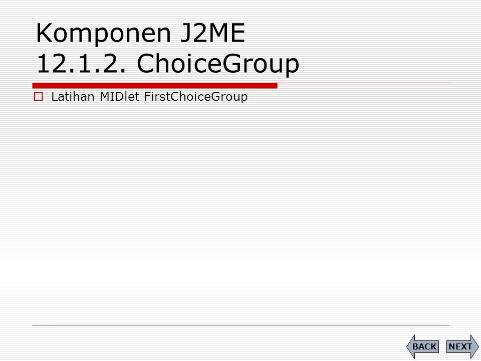 Komponen J2ME 12.1.2. ChoiceGroup NEXTBACK  Latihan MIDlet FirstChoiceGroup