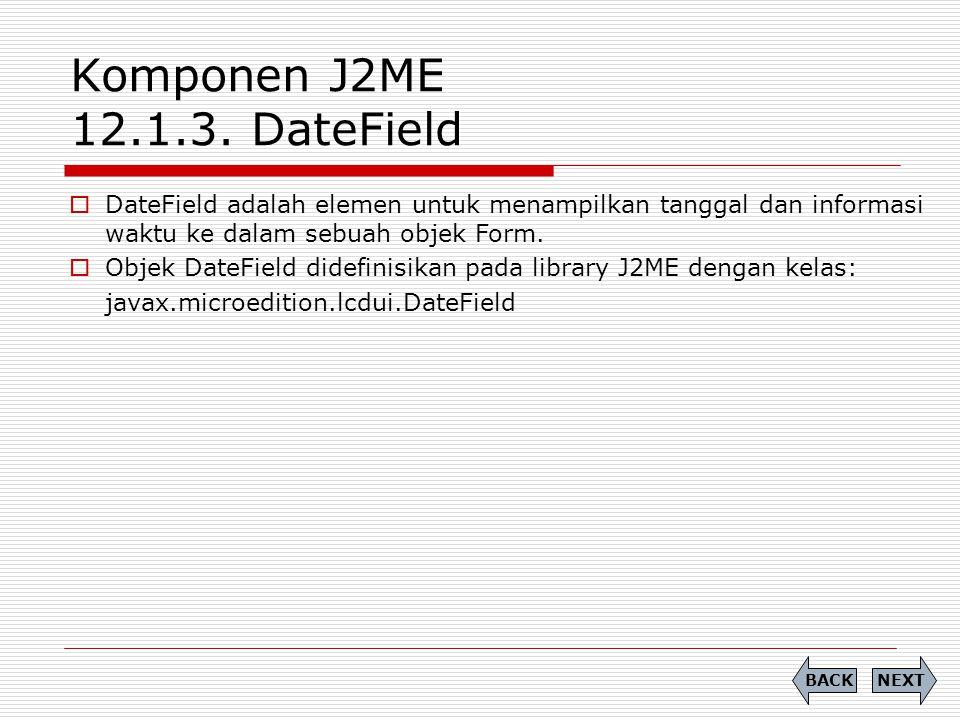 Komponen J2ME 12.1.3. DateField  DateField adalah elemen untuk menampilkan tanggal dan informasi waktu ke dalam sebuah objek Form.  Objek DateField
