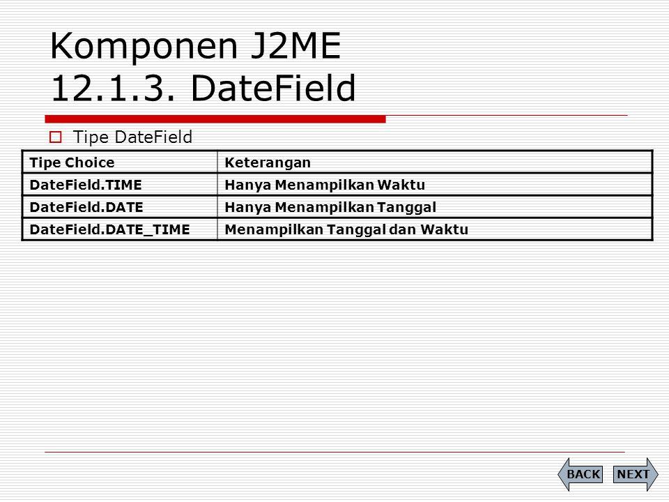 Komponen J2ME 12.1.3. DateField  Tipe DateField NEXTBACK Tipe ChoiceKeterangan DateField.TIMEHanya Menampilkan Waktu DateField.DATEHanya Menampilkan