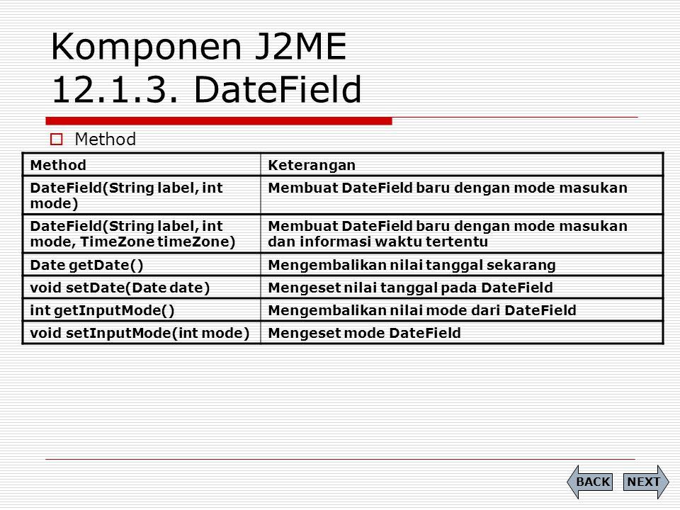 Komponen J2ME 12.1.3. DateField  Method NEXTBACK MethodKeterangan DateField(String label, int mode) Membuat DateField baru dengan mode masukan DateFi