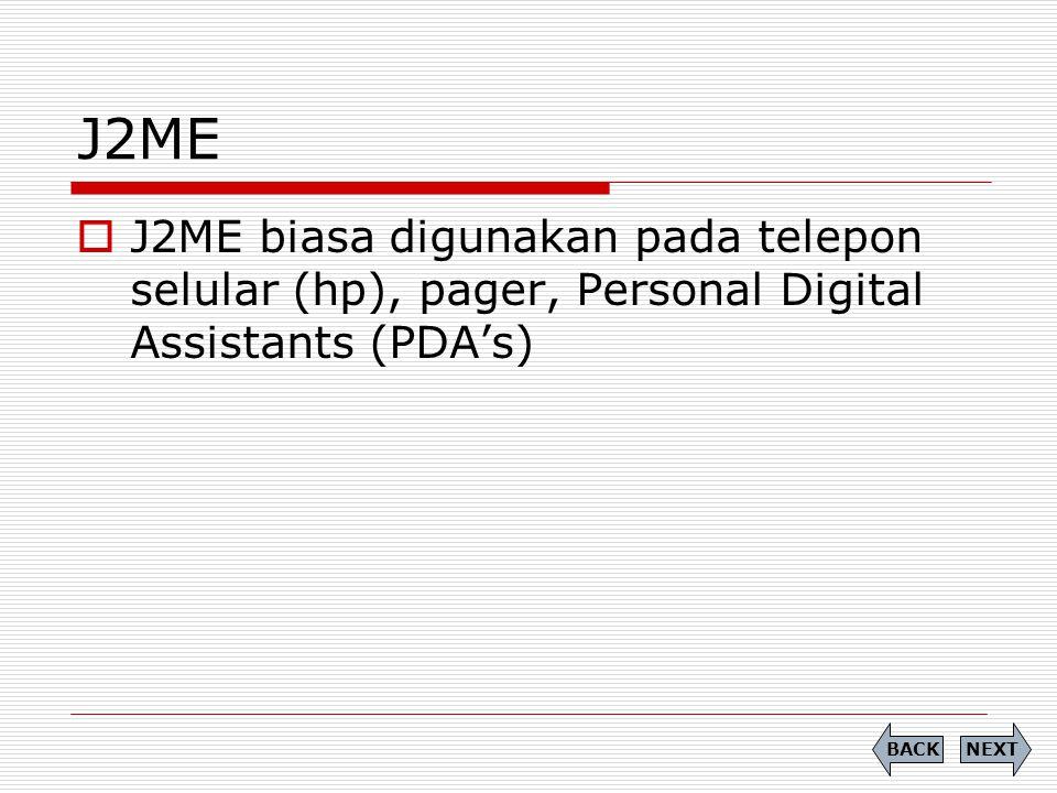 J2ME  J2ME biasa digunakan pada telepon selular (hp), pager, Personal Digital Assistants (PDA's) NEXTBACK