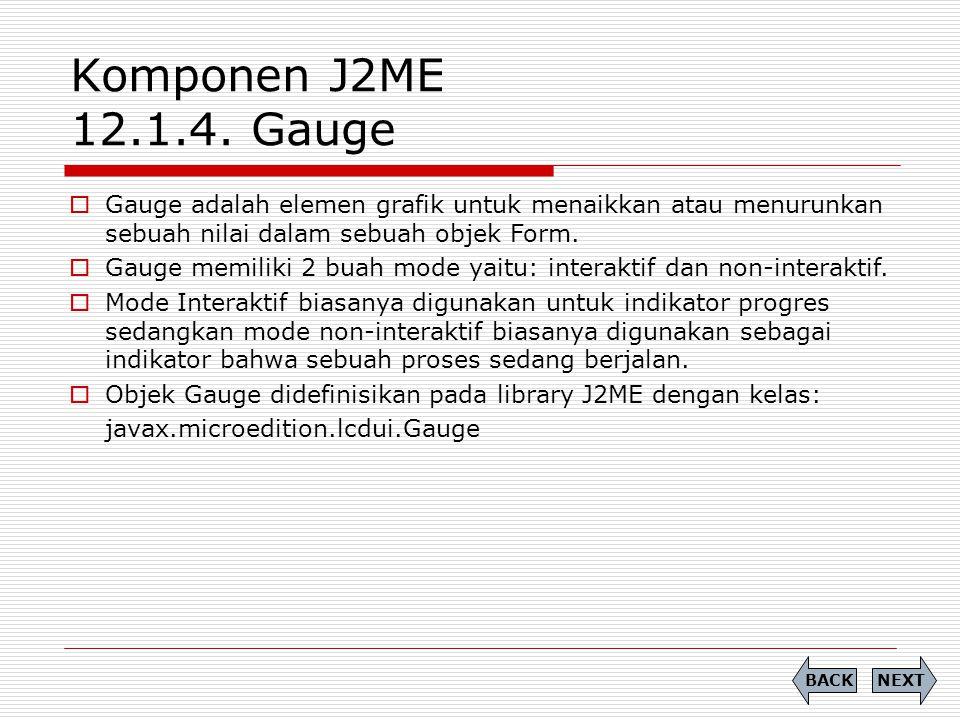 Komponen J2ME 12.1.4. Gauge  Gauge adalah elemen grafik untuk menaikkan atau menurunkan sebuah nilai dalam sebuah objek Form.  Gauge memiliki 2 buah