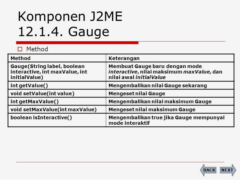 Komponen J2ME 12.1.4. Gauge  Method NEXTBACK MethodKeterangan Gauge(String label, boolean interactive, int maxValue, int initialValue) Membuat Gauge