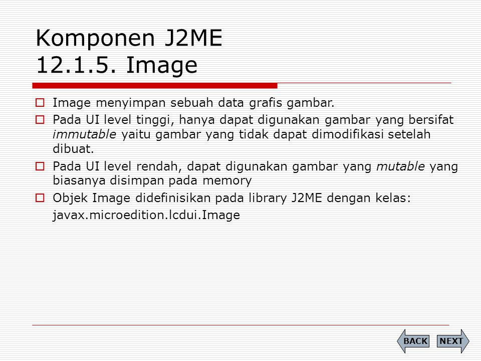 Komponen J2ME 12.1.5. Image  Image menyimpan sebuah data grafis gambar.  Pada UI level tinggi, hanya dapat digunakan gambar yang bersifat immutable
