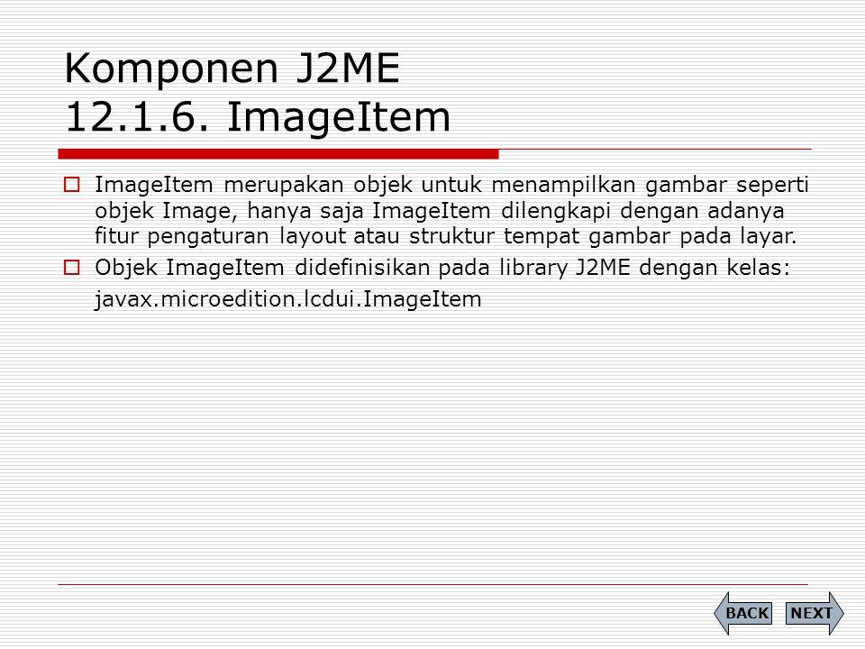 Komponen J2ME 12.1.6. ImageItem  ImageItem merupakan objek untuk menampilkan gambar seperti objek Image, hanya saja ImageItem dilengkapi dengan adany