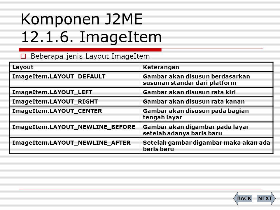 Komponen J2ME 12.1.6. ImageItem  Beberapa jenis Layout ImageItem NEXTBACK LayoutKeterangan ImageItem.LAYOUT_DEFAULTGambar akan disusun berdasarkan su