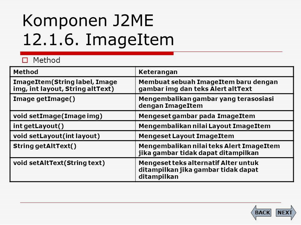 Komponen J2ME 12.1.6. ImageItem  Method NEXTBACK MethodKeterangan ImageItem(String label, Image img, int layout, String altText) Membuat sebuah Image