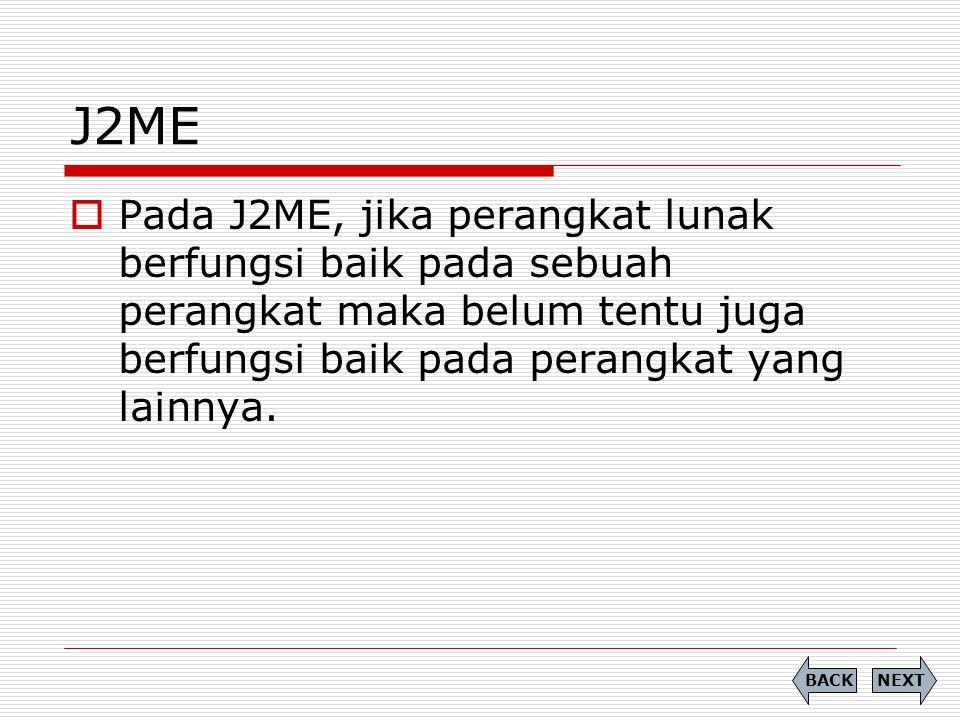 J2ME  Pada J2ME, jika perangkat lunak berfungsi baik pada sebuah perangkat maka belum tentu juga berfungsi baik pada perangkat yang lainnya. NEXTBACK