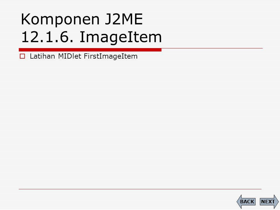 Komponen J2ME 12.1.6. ImageItem NEXTBACK  Latihan MIDlet FirstImageItem