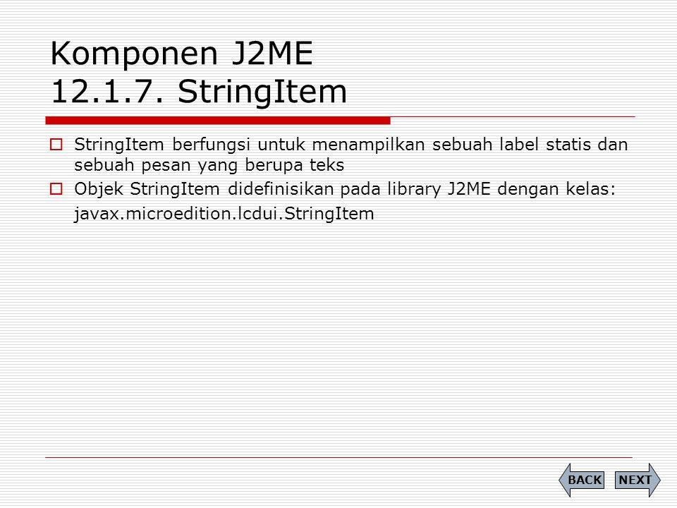 Komponen J2ME 12.1.7. StringItem  StringItem berfungsi untuk menampilkan sebuah label statis dan sebuah pesan yang berupa teks  Objek StringItem did