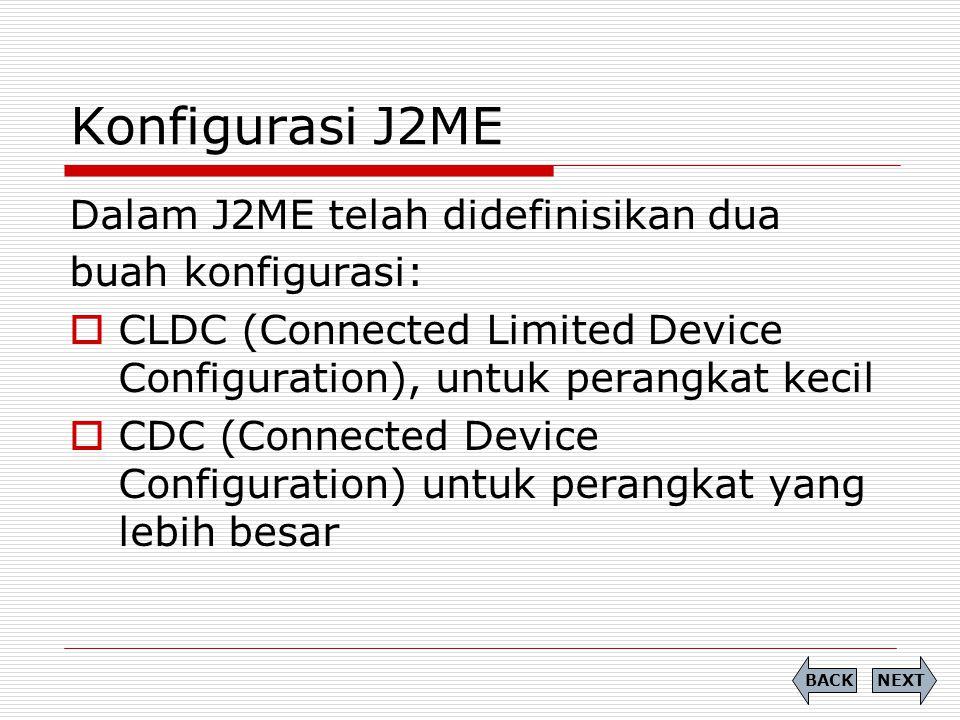 Konfigurasi J2ME Dalam J2ME telah didefinisikan dua buah konfigurasi:  CLDC (Connected Limited Device Configuration), untuk perangkat kecil  CDC (Co