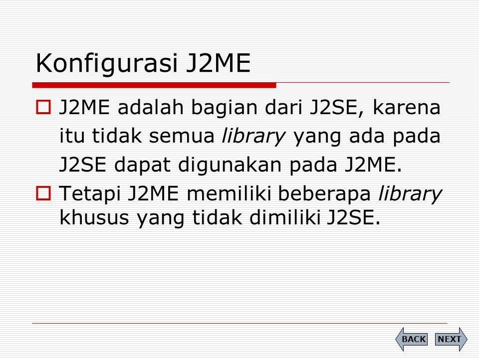 Konfigurasi J2ME  J2ME adalah bagian dari J2SE, karena itu tidak semua library yang ada pada J2SE dapat digunakan pada J2ME.  Tetapi J2ME memiliki b