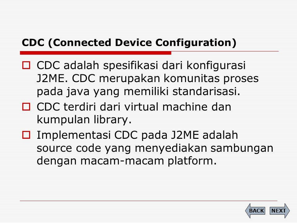 CDC (Connected Device Configuration)  CDC adalah spesifikasi dari konfigurasi J2ME. CDC merupakan komunitas proses pada java yang memiliki standarisa