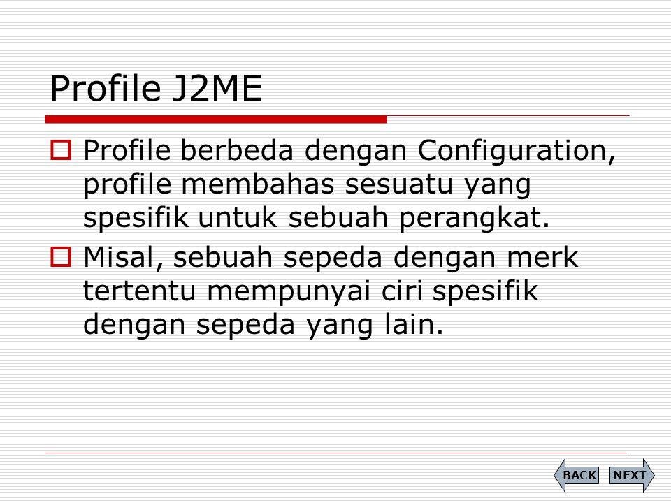 Profile J2ME  Profile berbeda dengan Configuration, profile membahas sesuatu yang spesifik untuk sebuah perangkat.  Misal, sebuah sepeda dengan merk