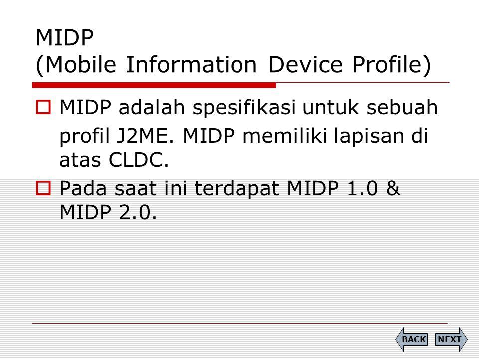 MIDP (Mobile Information Device Profile)  MIDP adalah spesifikasi untuk sebuah profil J2ME. MIDP memiliki lapisan di atas CLDC.  Pada saat ini terda