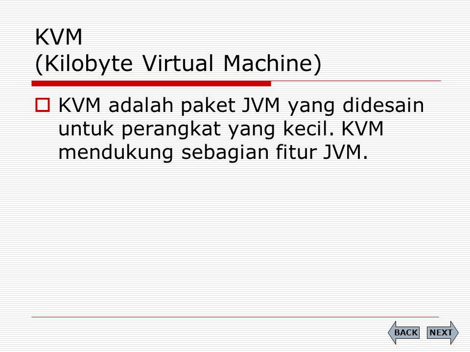 KVM (Kilobyte Virtual Machine)  KVM adalah paket JVM yang didesain untuk perangkat yang kecil. KVM mendukung sebagian fitur JVM. NEXTBACK