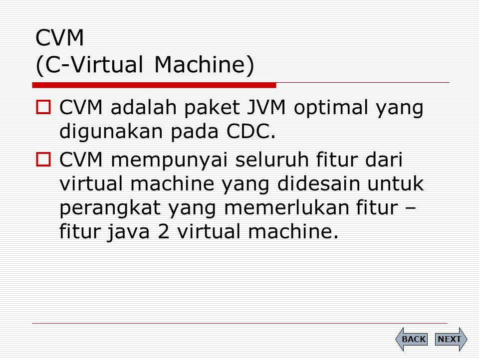 CVM (C-Virtual Machine)  CVM adalah paket JVM optimal yang digunakan pada CDC.  CVM mempunyai seluruh fitur dari virtual machine yang didesain untuk