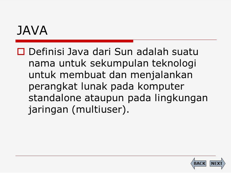 JAVA  Definisi Java dari Sun adalah suatu nama untuk sekumpulan teknologi untuk membuat dan menjalankan perangkat lunak pada komputer standalone atau