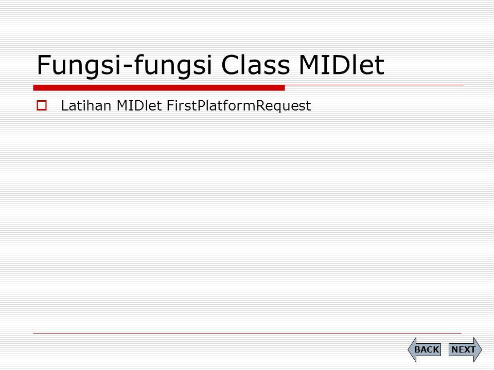 Fungsi-fungsi Class MIDlet  Latihan MIDlet FirstPlatformRequest NEXTBACK