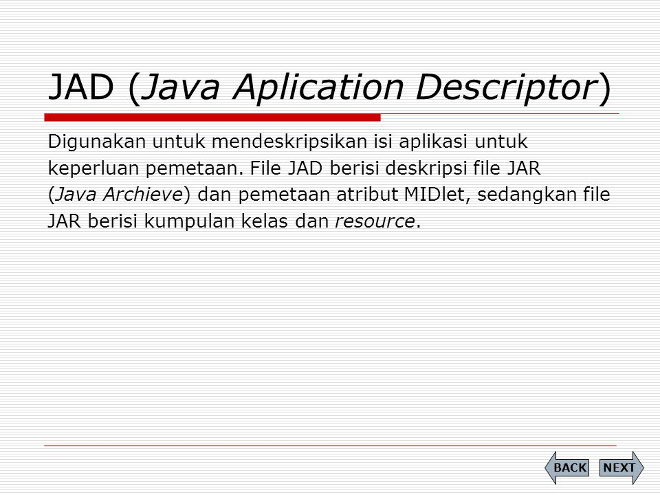 JAD (Java Aplication Descriptor) Digunakan untuk mendeskripsikan isi aplikasi untuk keperluan pemetaan. File JAD berisi deskripsi file JAR (Java Archi
