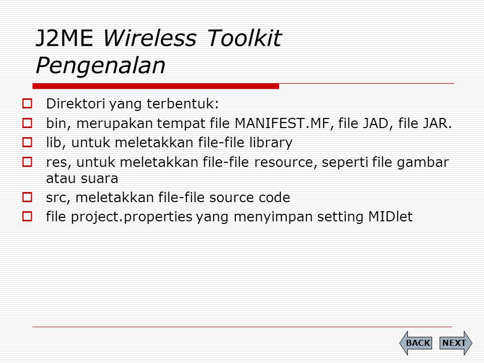 J2ME Wireless Toolkit Pengenalan  Direktori yang terbentuk:  bin, merupakan tempat file MANIFEST.MF, file JAD, file JAR.  lib, untuk meletakkan fil