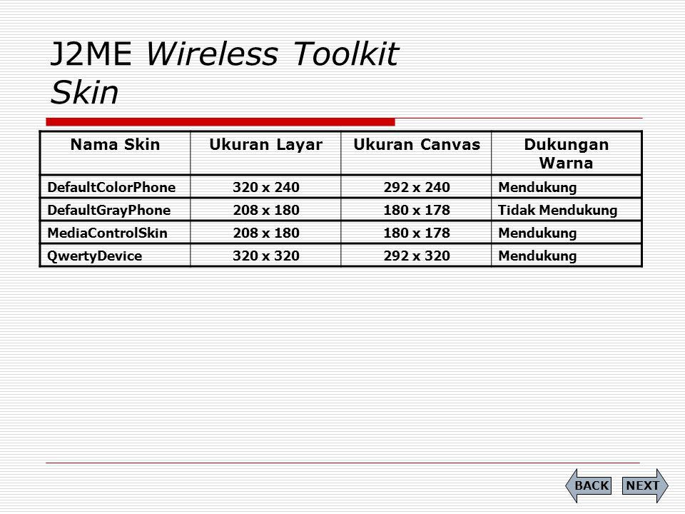 J2ME Wireless Toolkit Skin Nama SkinUkuran LayarUkuran CanvasDukungan Warna DefaultColorPhone320 x 240292 x 240Mendukung DefaultGrayPhone208 x 180180
