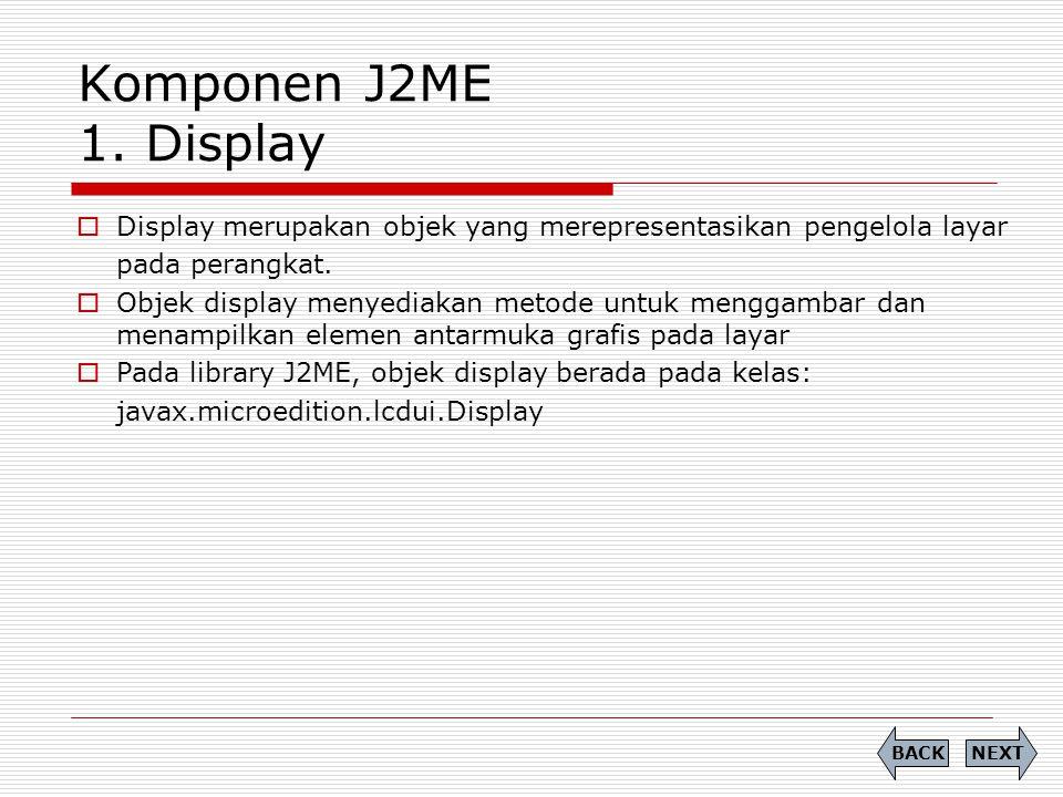 Komponen J2ME 1. Display  Display merupakan objek yang merepresentasikan pengelola layar pada perangkat.  Objek display menyediakan metode untuk men