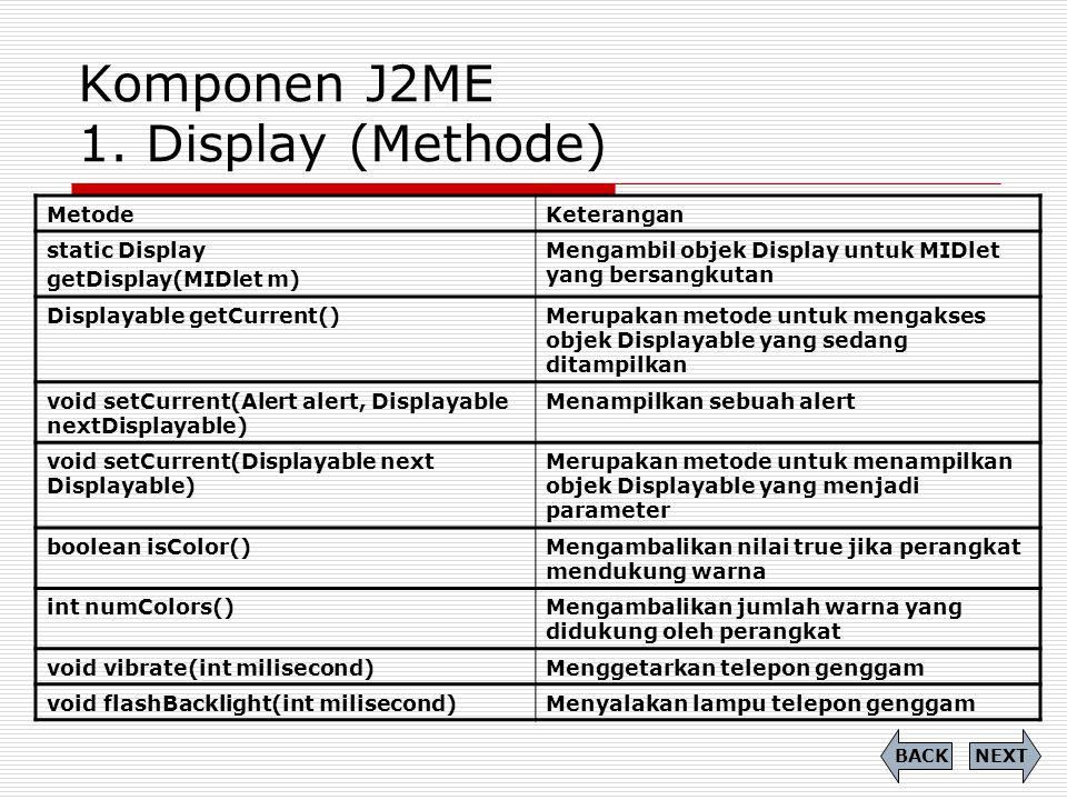 Komponen J2ME 1. Display (Methode) MetodeKeterangan static Display getDisplay(MIDlet m) Mengambil objek Display untuk MIDlet yang bersangkutan Display