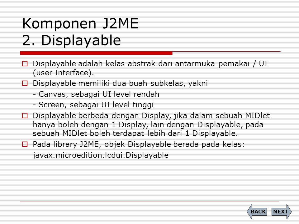 Komponen J2ME 2. Displayable  Displayable adalah kelas abstrak dari antarmuka pemakai / UI (user Interface).  Displayable memiliki dua buah subkelas
